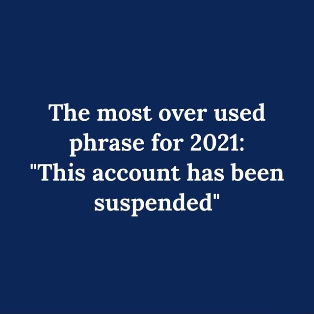 The most over used phrase for 2021 This account has been suspended meme