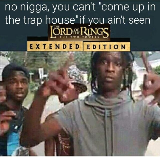 No nigga, you cant come up in the trap house if you ain't seen He THO EXTENDED EDITION AS memes