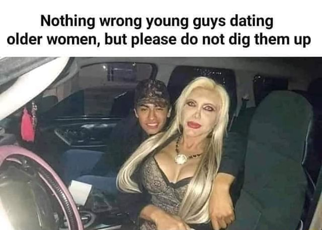 Nothing wrong young guys dating older women, but please do not dig them up memes