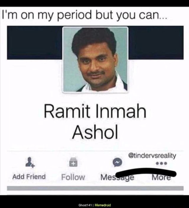 I'm on my period but but you can Ramit Inmah Ashol tindervsreality Add Friend Follow memes
