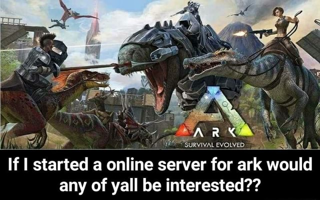 ARK survivat evoived If I started a online server for ark would any of yall be interested If I started a online server for ark would any of yall be interested meme