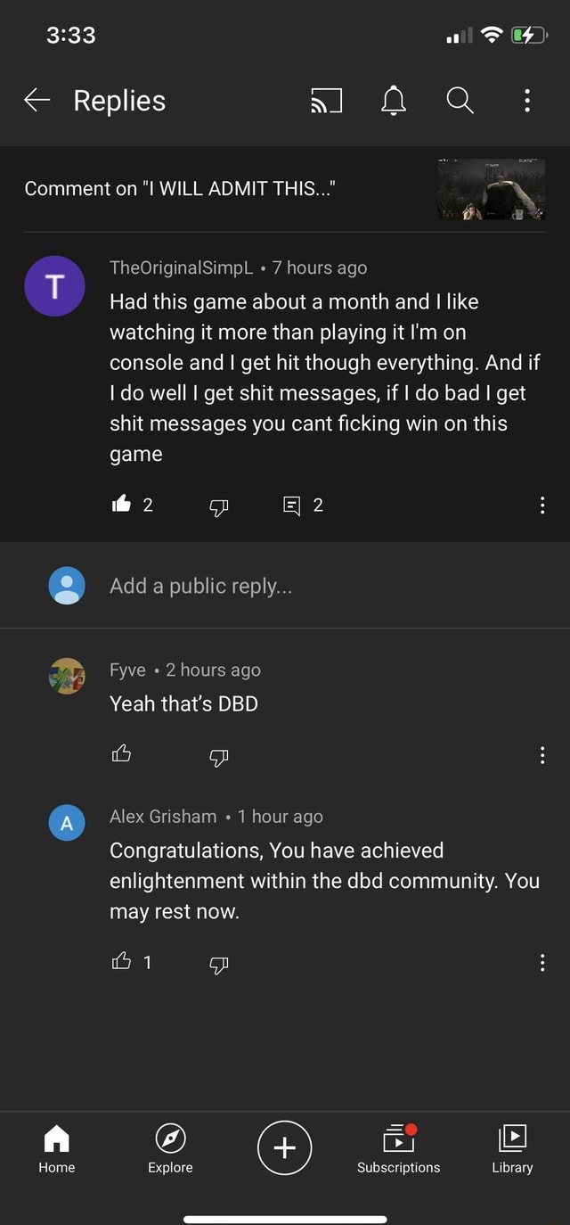 All Replies OF Comment on WILL ADMIT THIS TheOriginalSimpL 7 hours ago Had this game about a month and I like watching it more than playing it I'm on console and I get hit though everything. And if I do well I get shit messages, if I do bad I get shit messages you cant ficking win on this game he Add a public reply Fyve 2 hours ago Yeah that's DBD Alex Grisham 1 hour ago Congratulations, You have achieved enlightenment within the dbd community. You may rest now. Home Explore Subscriptions Library memes