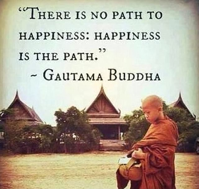 ' THERE IS NO PATH TO HAPPINESS HAPPINESS IS THE PATH. Gautama BuppHa meme