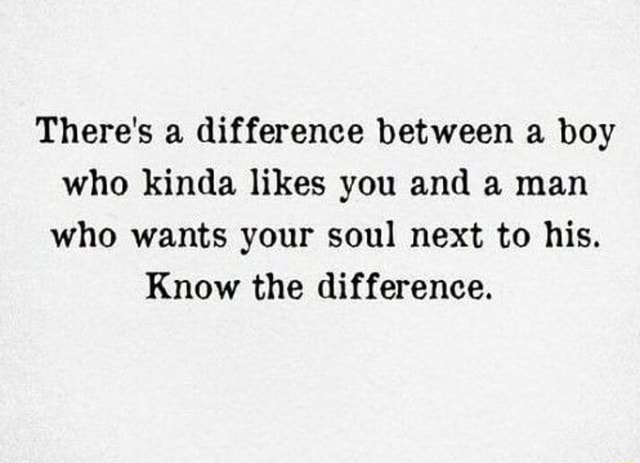 There's a difference between a boy who kinda likes you and a man who wants your soul next to his. Know the difference memes