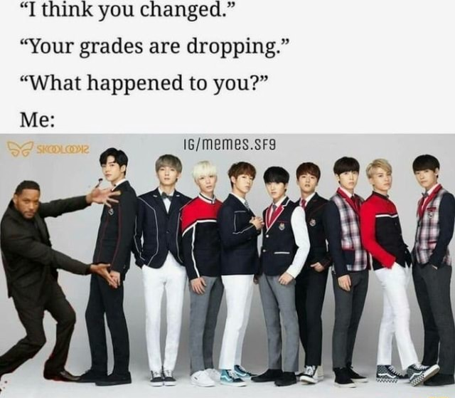 T think you changed. Your grades are dropping. What happened to you meme