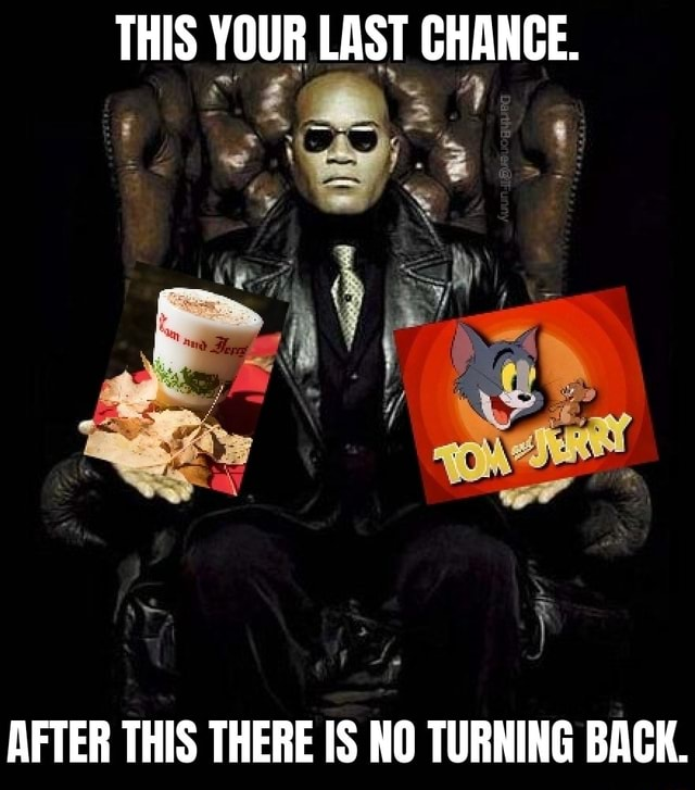 THIS YOUR LAST CHANGE. AFTER THIS THERE IS NO TURNING BACK meme