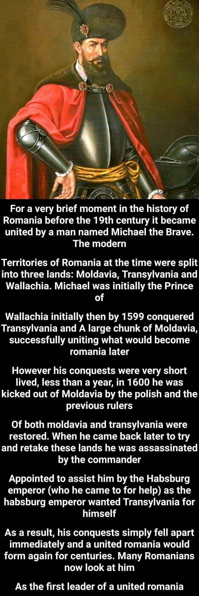 New NS For a very brief moment in the history of Romania before the 19th century it became united by a man named Michael the Brave. The modern Territories of Romania at the time were split into three lands Moldavia, Transylvania and Wallachia. Michael was initially the Prince of Wa lachia initially then by 1599 conquered Transylvania and A large chunk of Moldavia, successfully uniting what would become romania later However his conquests were very short lived, less than a year, in 1600 he was kicked out of Moldavia by the polish and the previous rulers Of both moldavia and transylvania were restored. When he came back later to try and retake these lands he was assassinated by the commander Appointed to assist him by the Habsburg emperor who he came to for help as the habsburg emperor wante
