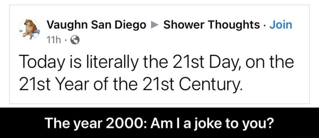 Vaughn San Diego Shower Thoughts Join Today is literally the 21st Day, on the 21st Year of the 21st Century. The year 2000 Am I a joke to you The year 2000 Am I a joke to you memes