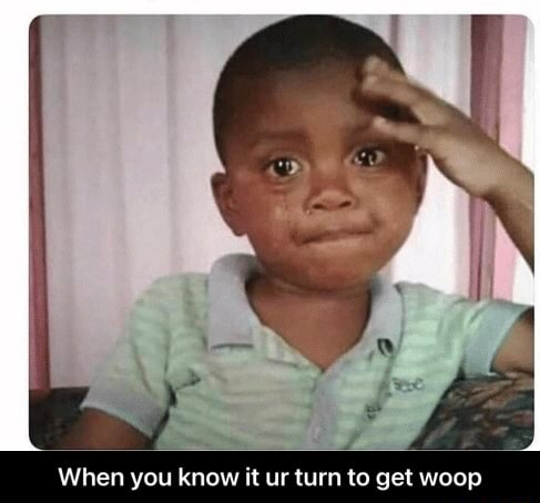 When you know it ur turn to get woop When you know it ur turn to get woop meme