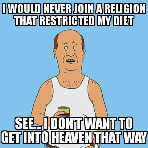 WOULD NEVER JOIN A RELIGION THAT RESTRICTED MY DIET SEE DONT WANT GET INTO HEAVEN THAT WAY meme