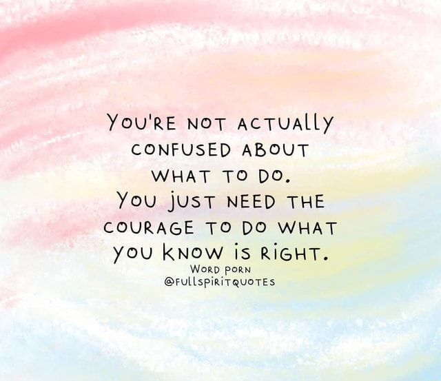 You'RE NOT acTUALLy CONFUSED ABOUT WHAT TO DO. You jUST NEED THE COURAGE TO DO WHAT you KNOW IS RIGHT. WorD PORN rull spirit QUOTES meme