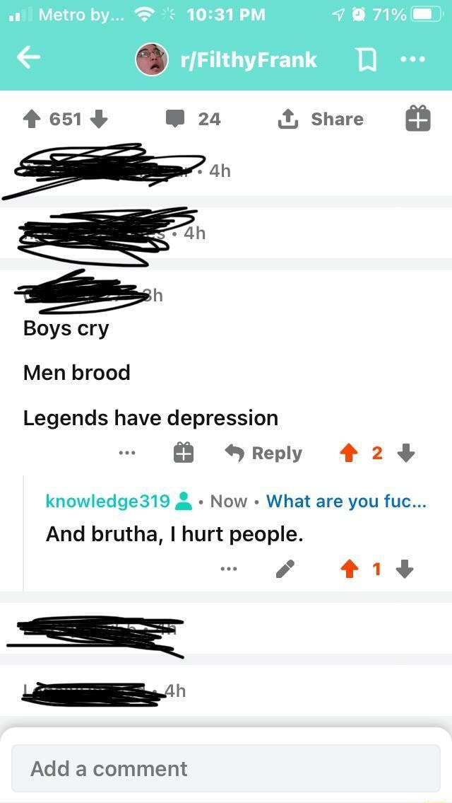 At  Metro by PM 7871%  Frank 24 it, Share Boys cry Men brood Legends have depression Reply 24 knowledge319  and  Now What are you fuc And brutha, I hurt people. Add a comment memes
