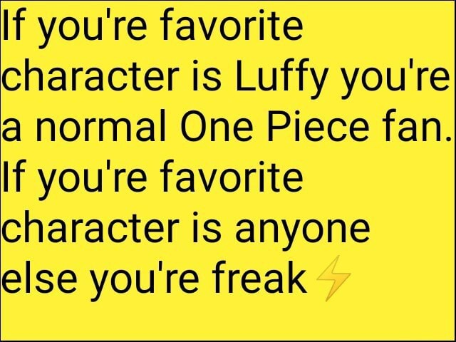 If you're favorite character is Luffy you're a normal One Piece fan. If you're favorite character is anyone else you're freak memes