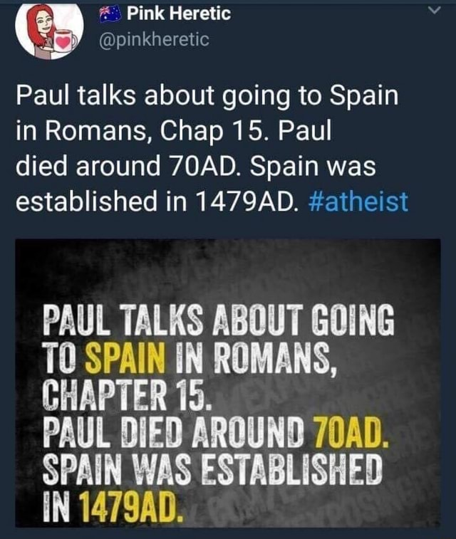 Pink Heretic inkhereti Paul talks about going to Spain in Romans, Chap 15. Paul died around 7OAD. Spain was established in 1479AD. atheist PAUL TALKS ABOUT GOING TO SPAIN IN ROMANS, CHAPTER 15. PAUL DIED AROUND 70AD. SPAIN WAS ESTABLISHED IN 1479AD memes