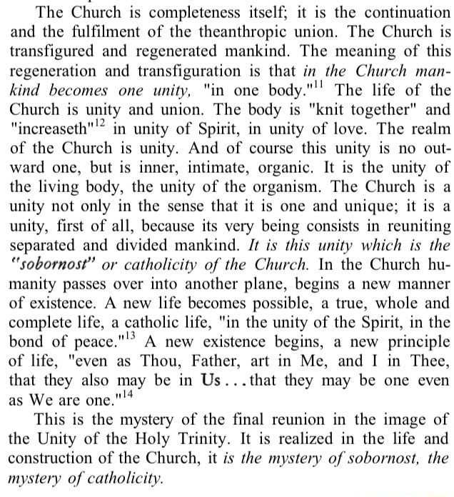 The Church is completeness itself it is the continuation and the fulfilment of the theanthropic union. The Church is transfigured and regenerated mankind. The meaning of this regeneration and transfiguration is that in the Church man kind becomes one unity, in one body. ' The life of the Church is unity and union. The body is knit together and increaseth  in unity of Spirit, in unity of love. The realm of the Church is unity. And of course this unity is no out ward one, but is inner, intimate, organic. It is the unity of the living body, the unity of the organism. The Church is a unity not only in the sense that it is one and unique it is a unity, first of all, because its very being consists in reuniting separated and divided mankind. t is this unity which is the sobornost or catholicity