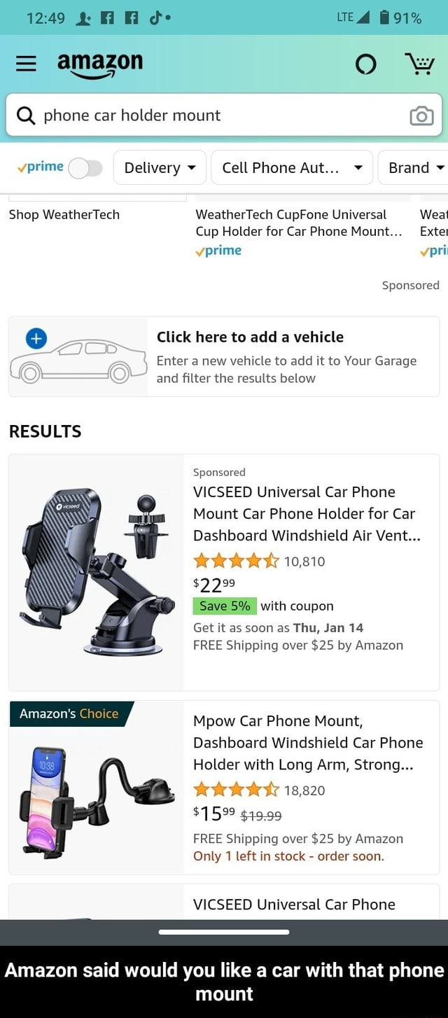 1249 d UTE 91%  amazon OO ww I Q phone car holder mount prime Delivery CellPhone Aut Brand Shop WeatherTech WeatherTech CupFone Universal Weal Cup Holder for Car Phone Mount Extet prime po Sponsored Click here to add a vehicle Enter a new vehicle to add it to Your Garage and filter the results below RESULTS Sponsored VICSEED Universal Car Phone Mount Car Phone Holder for Car Dashboard Windshield Air Vent 10,810 $2299 Save 5% with coupon Get it as soon as Thu, Jan 14 FREE Shipping over $25 by Amazon Mpow Car Phone Mount, Dashboard Windshield Car Phone Holder with Long Arm, Strong 18,820 $1599 $19.99 FREE Shipping over $25 by Amazon Only 1 left in stock  order soon. VICSEED Universal Car Phone Amazon said would you like a car with that phone mount  Amazon said would you like a car with that