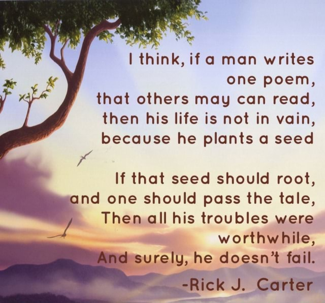Think, if a man writes one poem, that others may can read, then his life is not in vain, because he plants a seed If that seed should root, and one should pass the tale, Then all his troubles were worthwhile, surely, he doesn't fail. ck J. Carter meme
