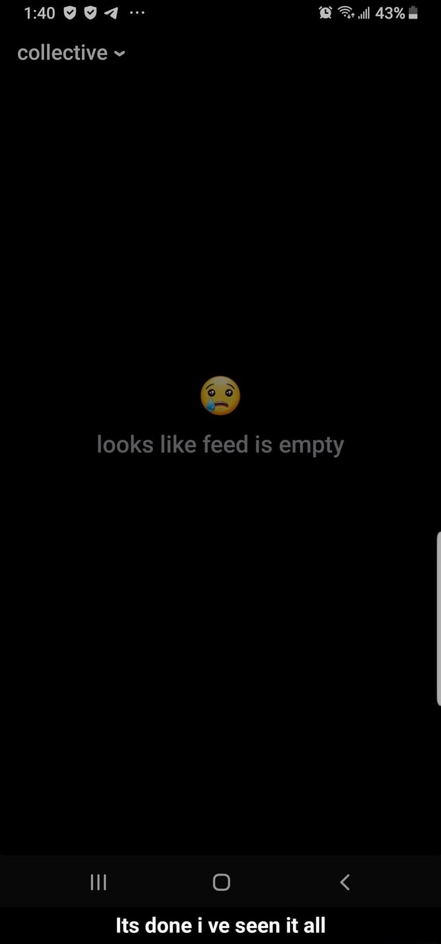 Ull 48% collective looks like feed is empty Its done ve seen it all  Its done i ve seen it all memes