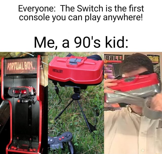 Everyone The Switch is the first console you can play anywhere Me, 90's kid memes