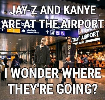 JAY Z AND KANYE AREAT THE AIRPORT. WONDER WHERE THEY'RE GOING memes
