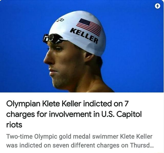 Olympian Klete Keller indicted on 7 charges for involvement in U.S. Capitol riots Two time Olympic gold medal swimmer Klete Keller was indicted on seven different charges on Thursd meme