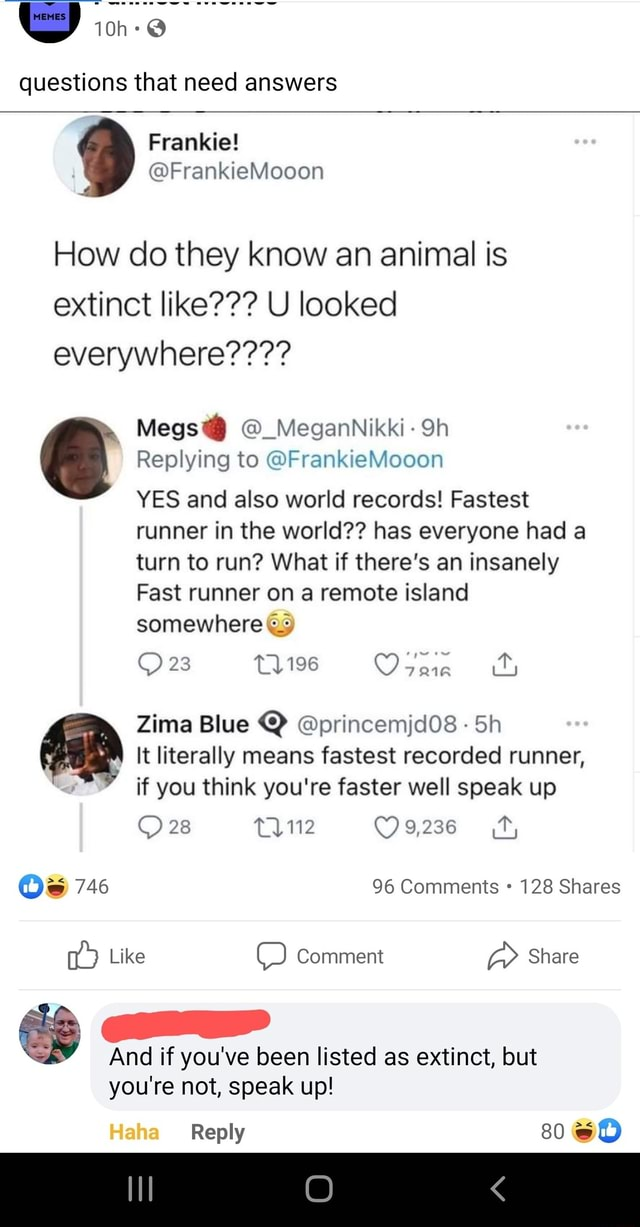 Questions that need answers How do they know an animal is extinct like  U looked everywhere   Megs  MeganNikki Replying to FrankieMooon YES and also world records Fastest runner in the world  has everyone had a turn to run What if there's an insanely Fast runner on a remote island somewhere 23 Tne Zima Blue  princemjd08 Sh It literally means fastest recorded runner, if you think you're faster well speak up 28 28 Lyie O9,236 Os 746 96 Comments 128 Shares Like  Comment Share And if you've been listed as extinct, but you're not, speak up Haha Reply 80 memes