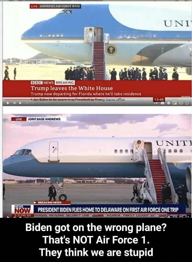 UVE ANOREWS AUR FORCE BASE Trump leaves the White House Trump now departing for Florida where he'll take residence EWS 10011 base Ancetws HOME TO DELAWARE ON FIRST AIR FORCE ONE TRIP Biden got on the wrong plane That's NOT Air Force 1. They think we are stupid  Biden got on the wrong plane That's NOT Air Force 1. They think we are stupid memes