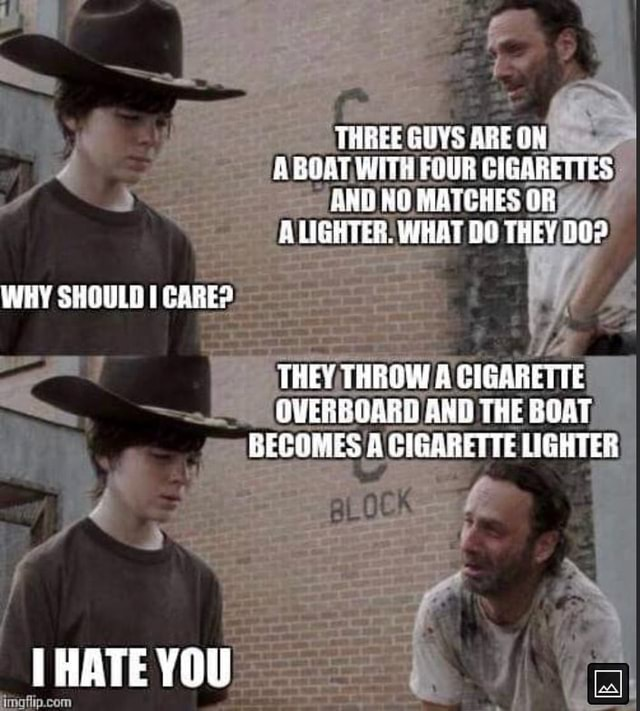 THREE GUYS ARE ON A BOAT WHT FOUR CIGARETTES HNG MATCHES OB.UGHTER. WHAT THEY WHY SHOULD CARE THEY THROW A CIGARETTE QUERROARD AND THE BOAT BECOMES A CIGARETTE WGHTES THATE YOU memes