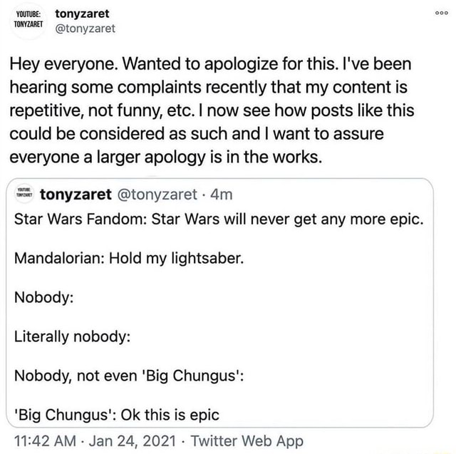 Yous tonyzaret tonyzaret Hey everyone. Wanted to apologize for this. I've been hearing some complaints recently that my content is repetitive, not funny, etc. I now see how posts like this could be considered as such and I want to assure everyone a larger apology is in the works. tonyzaret tonyzaret  Star Wars Fandom Star Wars will never get any more epic. Mandalorian Hold my lightsaber. Nobody Literally nobody Nobody, not even Big Chungus' Big Chungus' Ok this is epic AM Jan 24, 2021 Twitter Web Ape memes