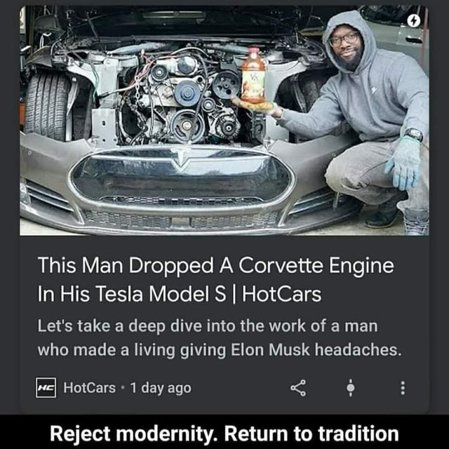 This Man Dropped A Corvette Engine In His Tesla Model S I HotCars Let's take a deep dive into the work of a man who made a living giving Elon Musk headaches. HotCars 1 day ago Reject modernity. Return to tradition memes