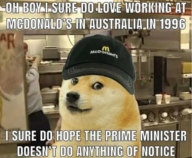 HaBOY1 SUREWDO LQVE WORKING AT MCDONALD'S IN AUSTRALIA IN 1996 I SURE HOPE THE PRIME MINISTER DOESN'T DO ANYTHING OF NOTICE meme