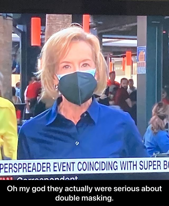 PERSPREADER EVENT COINCIDING WITH SUPER Bi alant Oh my god they actually were serious about double masking.  Oh my god they actually were serious about double masking meme