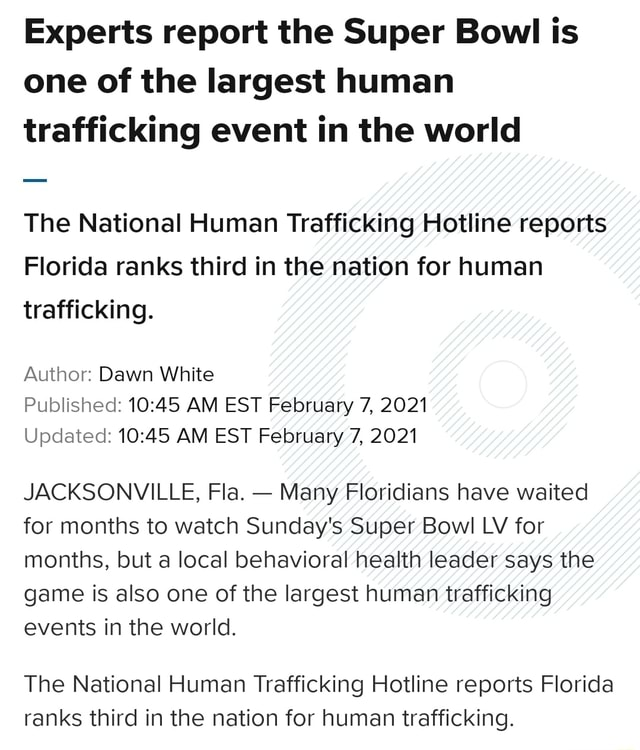 Experts report the Super Bowl is one of the largest human trafficking event in the world The National Human Trafficking Hotline reports Florida ranks third in the nation for human trafficking. Author Dawn White Published AM EST February 7, 2021 Updated AM EST February 7, 2021 JACKSONVILLE, Fla.  Many Floridians have waited for months to watch Sunday's Super Bowl LV for months, but a local behavioral health leader says the game is also one of the largest human trafficking events in the world. The National Human Trafficking Hotline reports Florida ranks third in the nation for human trafficking meme
