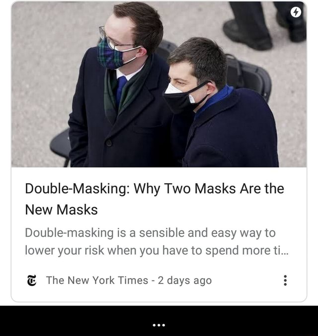 Double Masking Why Two Masks Are the New Masks Double masking is a sensible and easy way to lower your risk when you have to spend more ti The New York Times  2 days ago memes