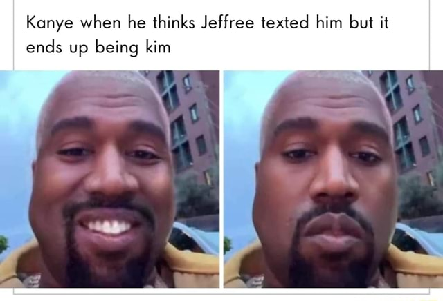 Kanye when he thinks Jeffree texted him but it ends up being kim memes