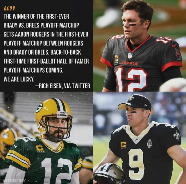 4477 THE WINNER OF THE FIRST EVER BRADY VS. BREES PLAYOFF MATCHUP GETS AARON RODGERS IN THE FIRST EVER PLAYOFF MATCHUP BETWEEN RODGERS AND BRADY OR BREES. BACK T0 BACK FIRST TIME FIRST BALLOT HALL OF FAMER PLAYOFF MATCHUPS COMING. WE ARE LUCKY. RICH EISEN, VIA TWITTER memes