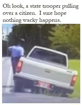 Oh look, a state trooper pulling over a citizen. I sure hope nothing wacky happens memes