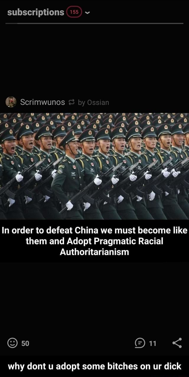 Subscriptions 155 Scrimwunos av In order to defeat China we must become like them and Adopt Pragmatic Racial Authoritarianism 50 why dont u adopt some bitches on ur dick  why dont u adopt some bitches on ur dick memes