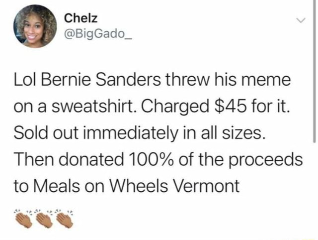 Lol Bernie Sanders threw his meme on a sweatshirt. Charged $45 for it. Sold out immediately in all sizes. Then donated 100% of the proceeds to Meals on Wheels Vermont