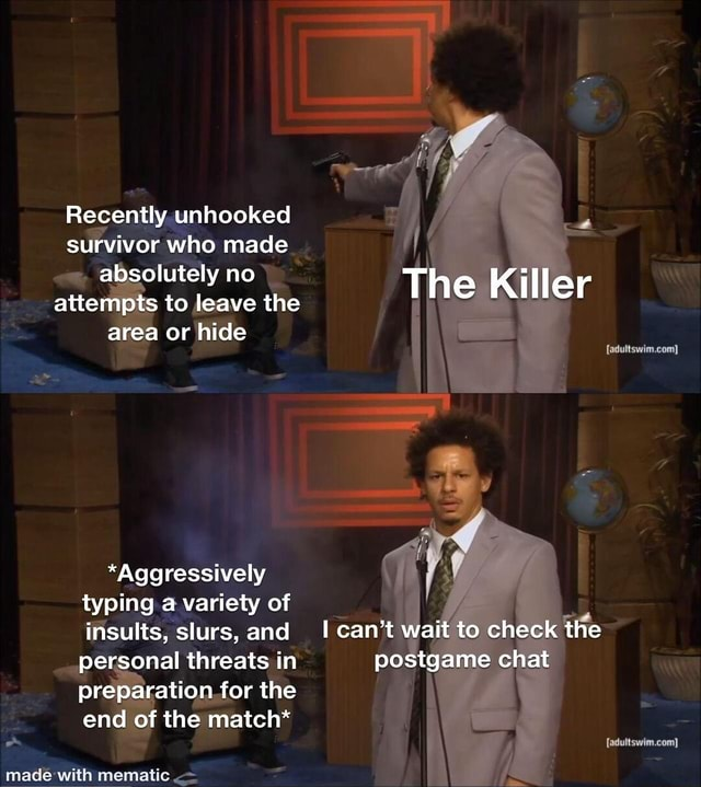 Recently unhooked survivor who made absolutely no attempts to leave absolutely the The Killer area ea or hide adultswim.com} *Aggressively typing a variety of insults, slurs, and personal threats in preparation for the end of the match* can not wait to check the postgame chat adultswim.com meme