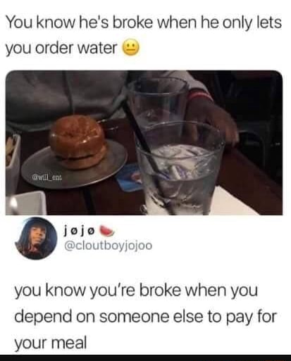 You know he's broke when he only lets you order water you know you're broke when you depend on someone else to pay for your meal memes