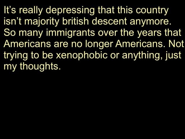 It's really depressing that this country isn't majority british descent anymore. So many immigrants over the years that Americans are no longer Americans. Not trying to be xenophobic or anything, just my thoughts memes