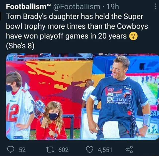 Footballism Tom Brady's daughter has held the Super bowl trophy more times than the Cowboys have won playoff games in 20 years She's 8 52 602 4,551 memes