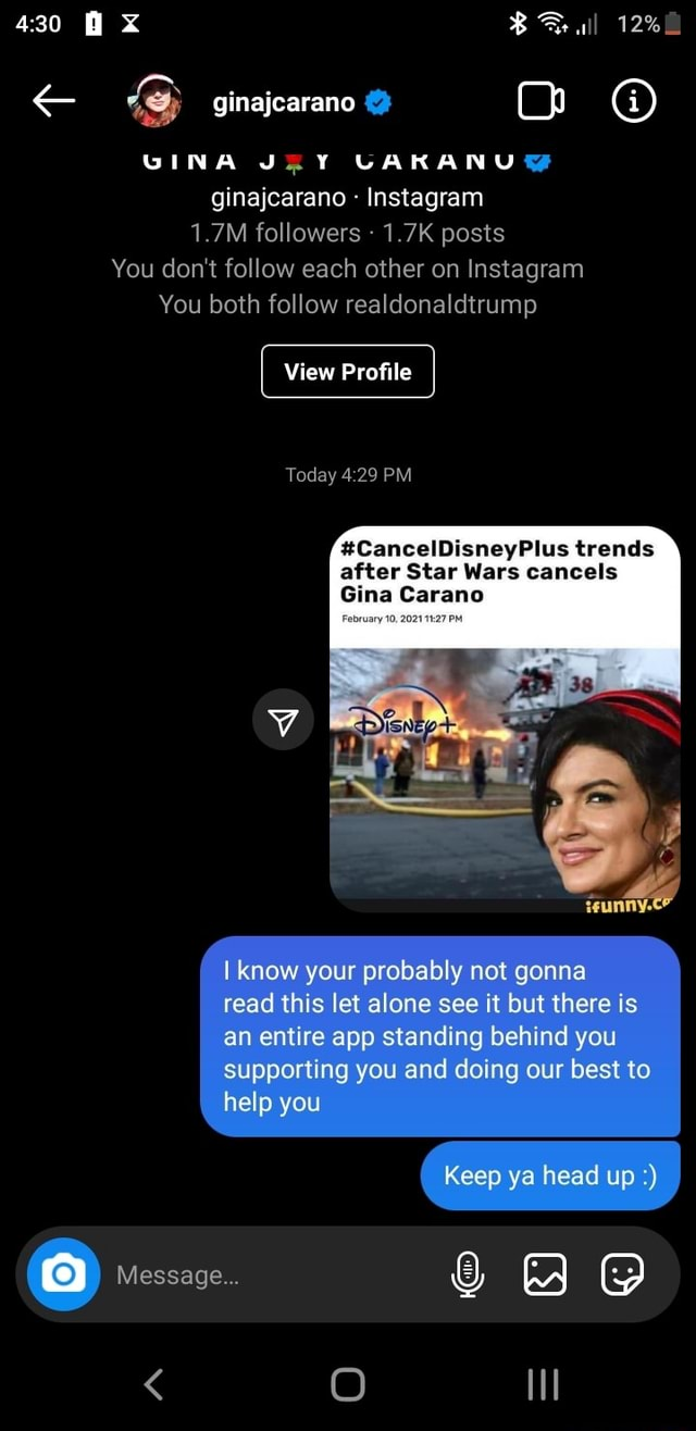 430 VINA ginajcarano  Instagram 1.7M followers  1.7K posts You do not follow each other on Instagram You both follow realdonaldtrump View Profile Today 29 CancelDisneyPlus trends after Star Wars cancels Gina Carano know your probably not gonna read this let alone see it but there is an entire app standing behind you supporting you and doing our best to help you Keep ya head up Message  O memes