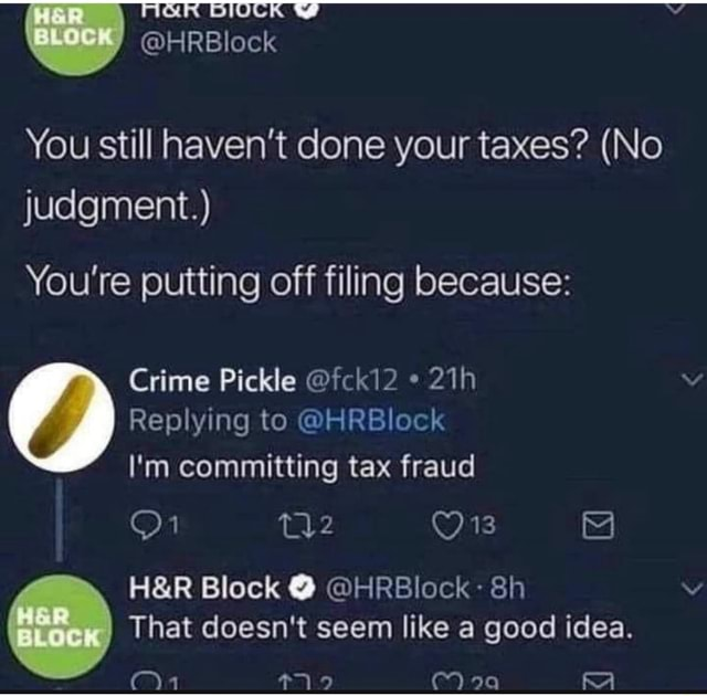 You still haven't done your taxes  No judgment. You're putting off filing because Crime Pickle fcki2 * Replying to HRBlock I'm committing tax fraud my OE a Block  HRBlock That doesn't seem like a good idea memes