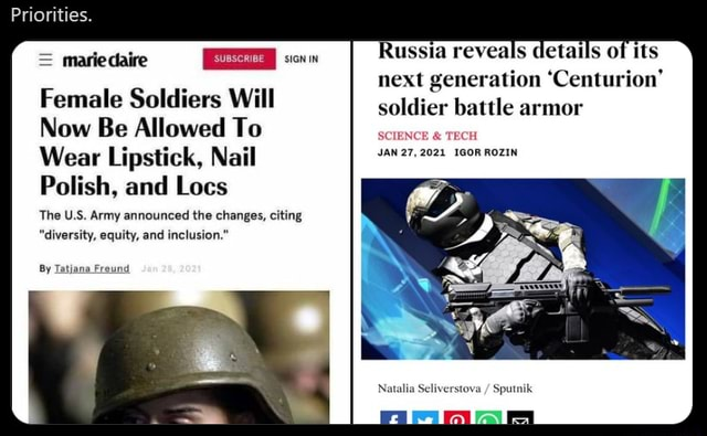 Priorities.  mariedaire sren in Female Soldiers Will Now Be Allowed To Wear Lipstick, Nail Polish, and Locs The U.S. Army announced the changes, citing diversity, equity, and inclusion. By Tatjana Freund Russia reveals details of its next generation Centurion soldier battle armor SCIENCE  and  TECH JAN 27,2021 IGOR ROZIN meme