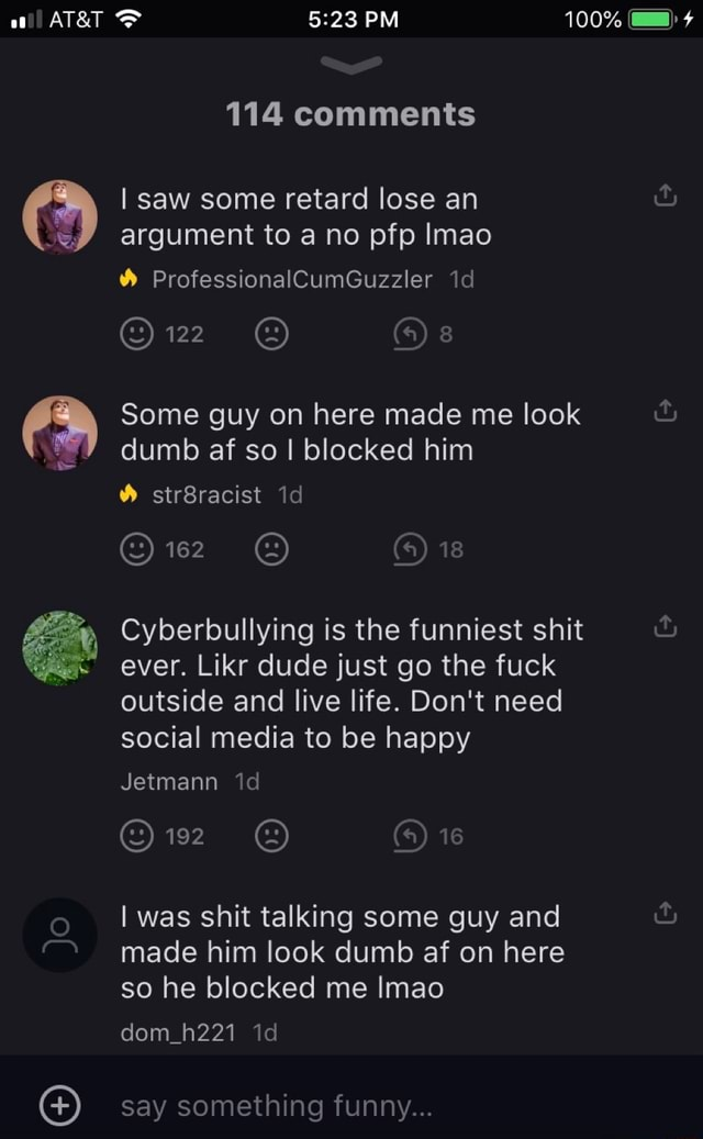 PM 114 comments saw some retard lose an argument to a no pfp Imao ProfessionalCumGuzzler id Or Some guy on here made me look dumb af so I blocked him str8racist id 4 18 Cyberbullying is the funniest shit ever. Likr dude just go the fuck outside and live life. Do not need social media to be happy Jetmann id iS I was shit talking some guy and  and  made him look dumb af on here so he blocked me Imao dom h221 id say something funny memes