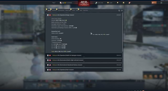 Wlo* 100 fin209000 3,917,705 WY 2,684 THUNDER Battles Economics Achievements Battle Tasks Crews tems Store World War ox Victory in the Operation Bulge mission View Server Replay Earned 690,735, 39,171 Nersion 2.3.0.64 Battle activity, Damaged not Vehicles less Ju 98% 288 Damaged Vehicles Ju 288 C Automatic repair of all vehicles 8,9009% Automatic purchasing of ammo refills 1,7209% Researched unit SEMIG 21MF 15,668 IN Total 680,115, 39,1719, 15,6687 Used items Active boosters Common * Personal booster 1 gives 500% 2 gives 45% 3 gives 30%. Total 680,115, 39,1719, 15,668% Victory in the Operation Battle for Bastogne mission Victory in the Domination Berlin light vehicles missior Victory in the Domination Abandoned factory mission Victory in the Operation Ruhr mission Squad memes