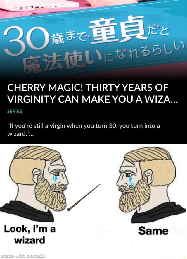 CHERRY MAGIC THIRTY YEARS OF VIRGINITY CAN MAKE YOU A WIZA SERIES If you're still a virgin when you turn 30, you turn into a wizard. Look, I'm Same wizard memes
