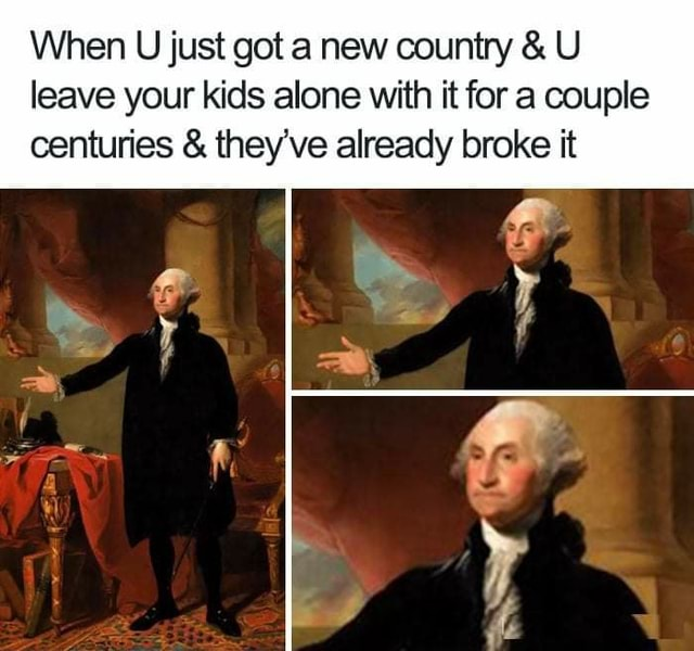 When U just got a new country and U leave your kids alone with it for a couple centuries and they've already broke it meme